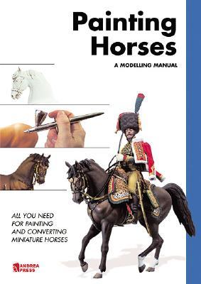 PAINTING HORSES: All You Need for Painting and Convert Miniature Horses Andrea Press