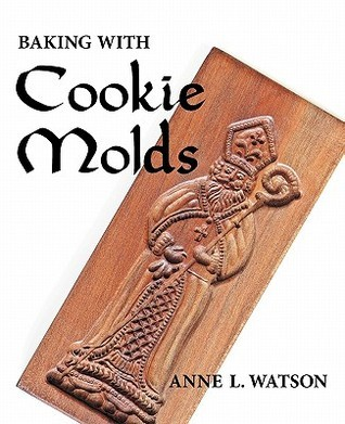 Baking with Cookie Molds: Making Handcrafted Cookies for Your Christmas, Holiday, Wedding, Party, Swap, Exchange, or Everyday Treat  by  Anne Watson