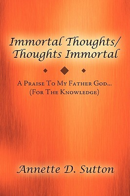 Immortal Thoughts / Thoughts Immortal: A Praise to My Father God...........(for the Knowledge)  by  Annette D. Sutton