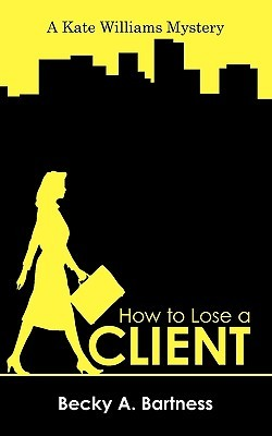 How to Lose a Client: A Kate Williams Mystery  by  Becky A. Bartness
