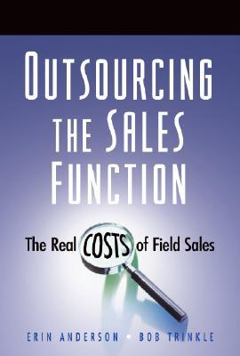 Outsourcing the Sales Function: The Real Costs of Field Sales Erin Anderson