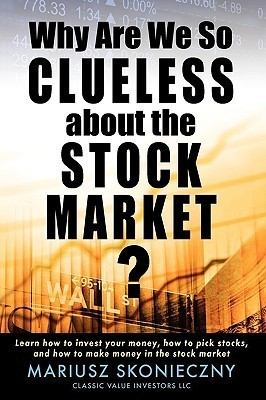 Why Are We So Clueless about the Stock Market? Learn How to Invest Your Money, How to Pick Stocks, and How to Make Money in the Stock Market Mariusz Skonieczny