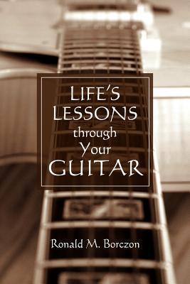 Lifes Lessons Through Your Guitar MR Ronald M. Borczon