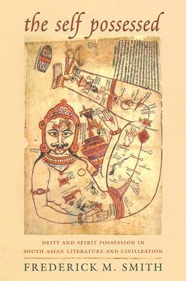 The Self Possessed: Deity and Spirit Possession in South Asian Literature and Civilization  by  Frederick M. Smith