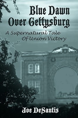 Blue Dawn Over Gettysburg: A Supernatural Tale of Union Victory Joe DeSantis