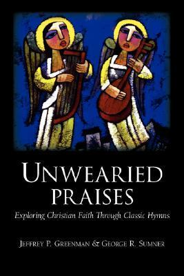 Unwearied Praises: Exploring Christian Faith Through Classic Hymns  by  Jeffrey P. Greenman