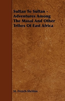 Sultan to Sultan - Adventures Among the Masai and Other Tribes of East Africa  by  M. French-Sheldon