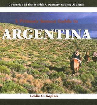 A Primary Source Guide To Argentina Leslie C. Kaplan