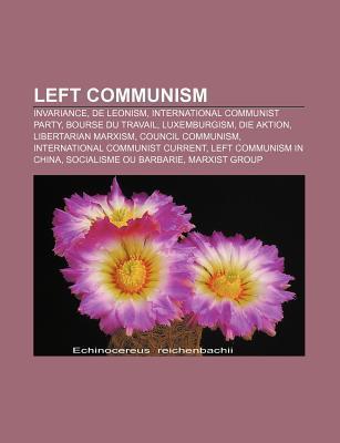 Left Communism: Invariance, de Leonism, International Communist Party, Bourse Du Travail, Luxemburgism, Die Aktion, Libertarian Marxis  by  Source Wikipedia