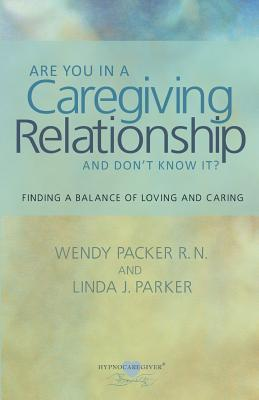 Are You in a Caregiving Relationship and Dont Know It?: Finding the Balance of Loving and Caring Wendy Packer