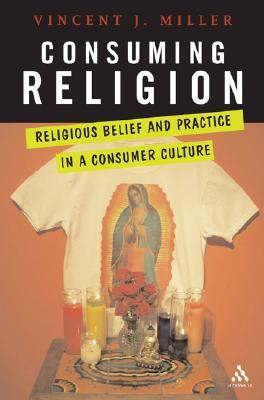 Consuming Religion: Christian Faith and Practice in a Consumer Culture  by  Vincent J. Miller