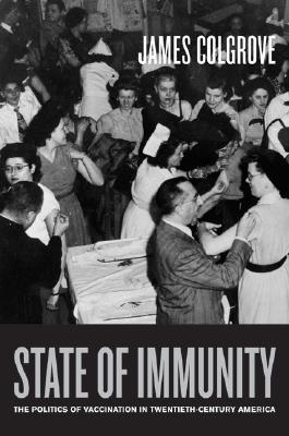 State of Immunity: The Politics of Vaccination in Twentieth-Century America  by  James Colgrove