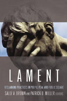 Lament: Reclaiming Practices in Pulpit, Pew and Public Square  by  Sally A. Brown