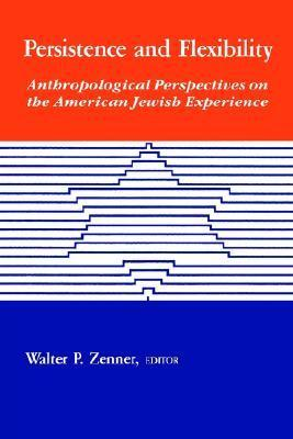 Persistence Flexibility: Anthropological Perspectives on the American Jewish Experience  by  Walter P. Zenner