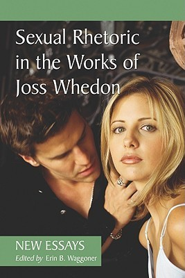 Sexual Rhetoric in the Works of Joss Whedon: New Essays  by  Erin B. Waggoner