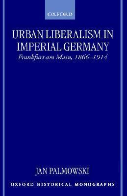 Urban Liberalism in Imperial Germany: Frankfurt Am Main, 1866-1914  by  Jan Palmowski