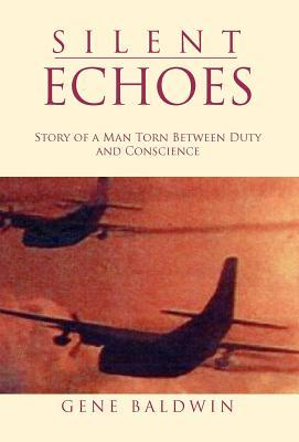 Silent Echoes: Story of a Man Torn Between Duty and Conscience Gene Baldwin