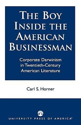 The Boy Inside the American Businessman: Corporate Darwinism in Twentieth-Century American Literature  by  Carl Horner