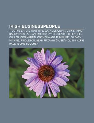 Irish Businesspeople: Timothy Eaton, Tony OReilly, Niall Quinn, Dick Spring, Barry OCallaghan, Patrick Lynch, Denis OBrien, Bill Cullen Books LLC