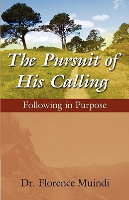 The Pursuit of His Calling: Following in Purpose  by  Florence Muindi