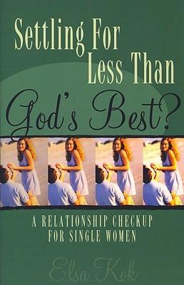 Settling for Less Than Gods Best?: A Relationship Checkup for Single Women Elsa Kok