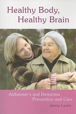 Healthy Body, Healthy Brain: Alzheimers and Dementia Prevention and Care Jenny Lewis