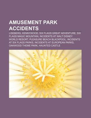 Amusement Park Accidents: Liseberg, Kennywood, Six Flags Great Adventure, Six Flags Magic Mountain, Incidents at Walt Disney World Resort Books LLC