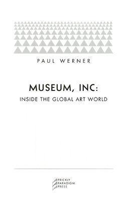 Museum, Inc.: Inside the Global Art World Paul Werner