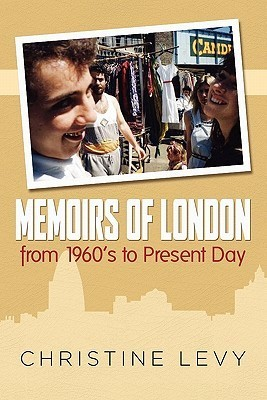 Memoirs of London from 1960s to Present Day Christine Levy