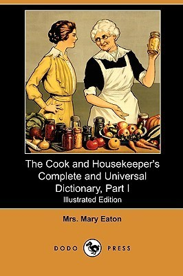 The Cook and Housekeepers Complete and Universal Dictionary, Part I (Illustrated Edition)  by  Mary Eaton