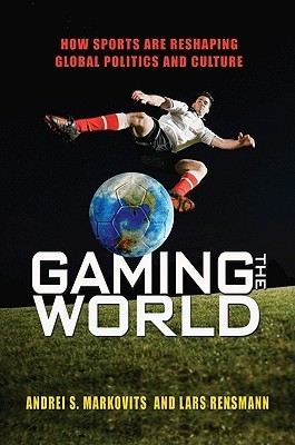 Gaming the World: How Sports Are Reshaping Global Politics and Culture Andrei S. Markovits