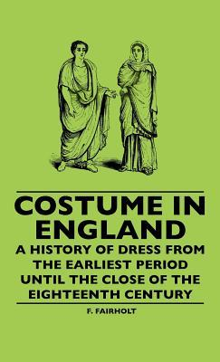 Costume in England - A History of Dress from the Earliest Period Until the Close of the Eighteenth Century F. Fairholt