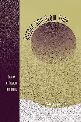 Silence and Slow Time: Studies in Musical Narrative  by  Martin Boykan