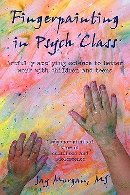 Fingerpainting in Psych Class: Artfully Applying Science to Better Work with Children and Teens Jay Morgan
