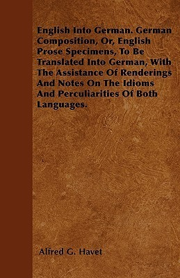 English Into German. German Composition, Or, English Prose Specimens, to Be Translated Into German, with the Assistance of Renderings and Notes on the  by  Alfred G. Havet