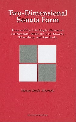Two-Dimensional Sonata Form: Form and Cycle in Single-Movement Instrumental Works  by  Liszt, Strauss, Schoenberg, and Zemlinsky by Steven Vande Moortele