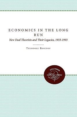 Economics in the Long Run: New Deal Theorists and Their Legacies, 1933-1993  by  Theodore Rosenof