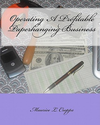 Operating a Profitable Paperhanging Business: By Maurice Cropps Maurice L. Cropps