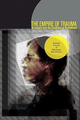The Empire of Trauma: An Inquiry Into the Condition of Victimhood Didier Fassin