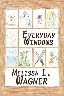 Everyday Windows: A Collection of Poetry and Prose  by  Melissa L. Wagner
