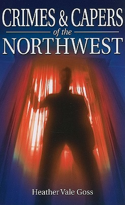 Crimes & Capers of the Northwest  by  Heather Vale Goss