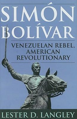 Simon Bolivar: Venezuelan Rebel, American Revolutionary  by  Lester D. Langley