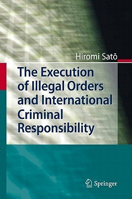 The Execution of Illegal Orders and International Criminal Responsibility  by  Hiromi Satō