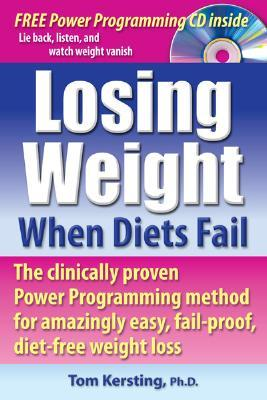Losing Weight When Diets Fail: The Clinically Proven Power Programming Method for Amazingly Easy, Fail-Proof, Diet-Free Weight Loss [With CD]  by  Tom Kersting