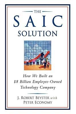 The SAIC Solution: How We Built an $8 Billion Employee-Owned Technology Company J. Robert Beyster