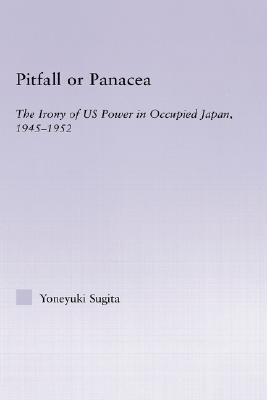 Pitfall or Panacea: The Irony of U.S. Power in Occupied Japan, 1945-1952  by  Yoneyuki Sugita