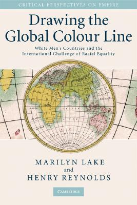 Drawing the Global Colour Line: White Mens Countries and the International Challenge of Racial Equality  by  Henry Reynolds