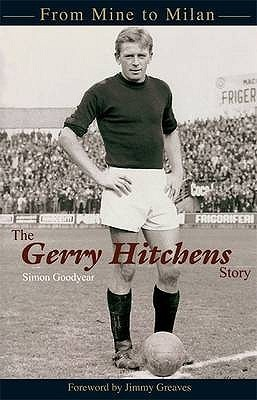 The Gerry Hitchens Story: From Mine To Milan Simon Goodyear