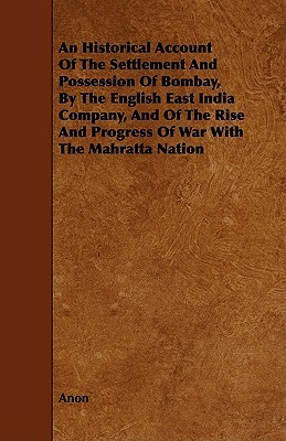 An  Historical Account of the Settlement and Possession of Bombay,  by  the English East India Company, and of the Rise and Progress of War with the Mah by Anonymous