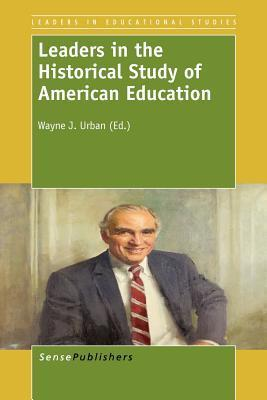 Leaders in the Historical Study Ofamerican Education  by  Wayne J. Urban